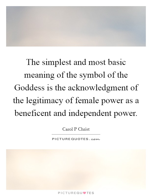 The simplest and most basic meaning of the symbol of the Goddess is the acknowledgment of the legitimacy of female power as a beneficent and independent power Picture Quote #1