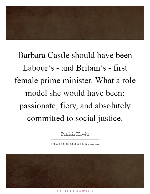 Barbara Castle should have been Labour's - and Britain's - first female prime minister. What a role model she would have been: passionate, fiery, and absolutely committed to social justice Picture Quote #1