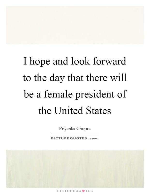 I hope and look forward to the day that there will be a female president of the United States Picture Quote #1