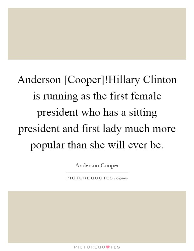 Anderson [Cooper]!Hillary Clinton is running as the first female president who has a sitting president and first lady much more popular than she will ever be Picture Quote #1