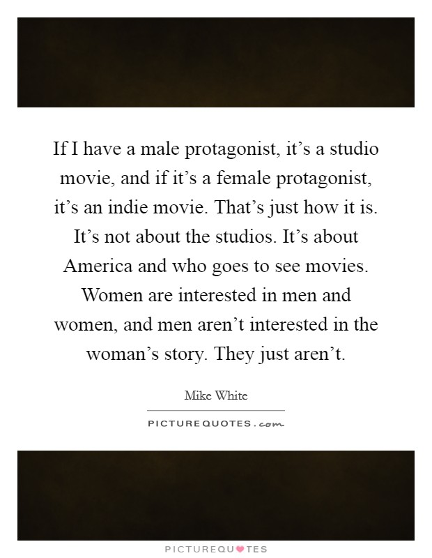 If I have a male protagonist, it's a studio movie, and if it's a female protagonist, it's an indie movie. That's just how it is. It's not about the studios. It's about America and who goes to see movies. Women are interested in men and women, and men aren't interested in the woman's story. They just aren't Picture Quote #1
