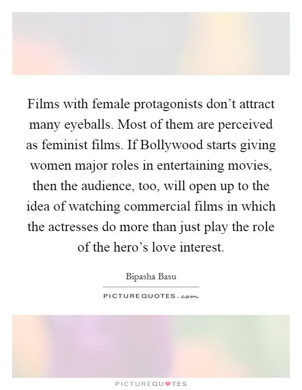 Films with female protagonists don't attract many eyeballs. Most of them are perceived as feminist films. If Bollywood starts giving women major roles in entertaining movies, then the audience, too, will open up to the idea of watching commercial films in which the actresses do more than just play the role of the hero's love interest. Picture Quote #1