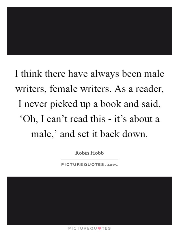 I think there have always been male writers, female writers. As a reader, I never picked up a book and said, 'Oh, I can't read this - it's about a male,' and set it back down Picture Quote #1