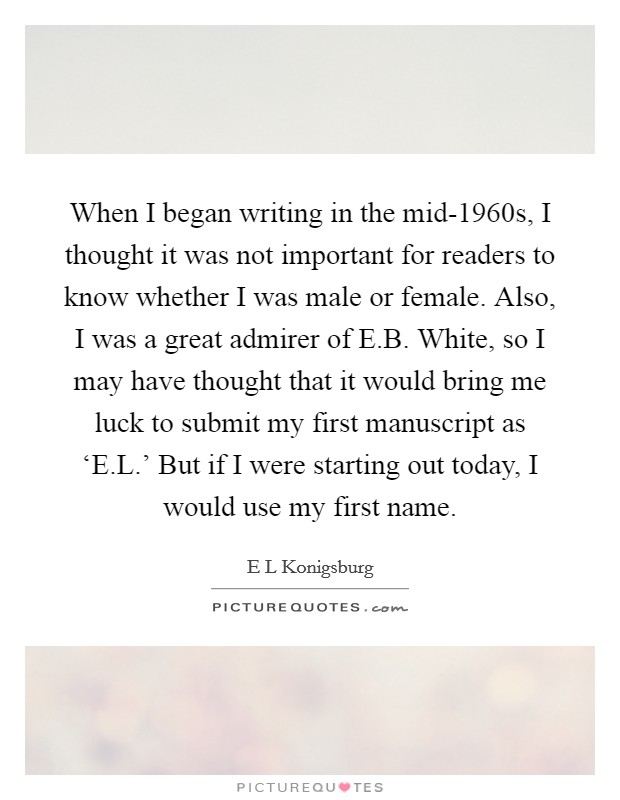 When I began writing in the mid-1960s, I thought it was not important for readers to know whether I was male or female. Also, I was a great admirer of E.B. White, so I may have thought that it would bring me luck to submit my first manuscript as 'E.L.' But if I were starting out today, I would use my first name Picture Quote #1