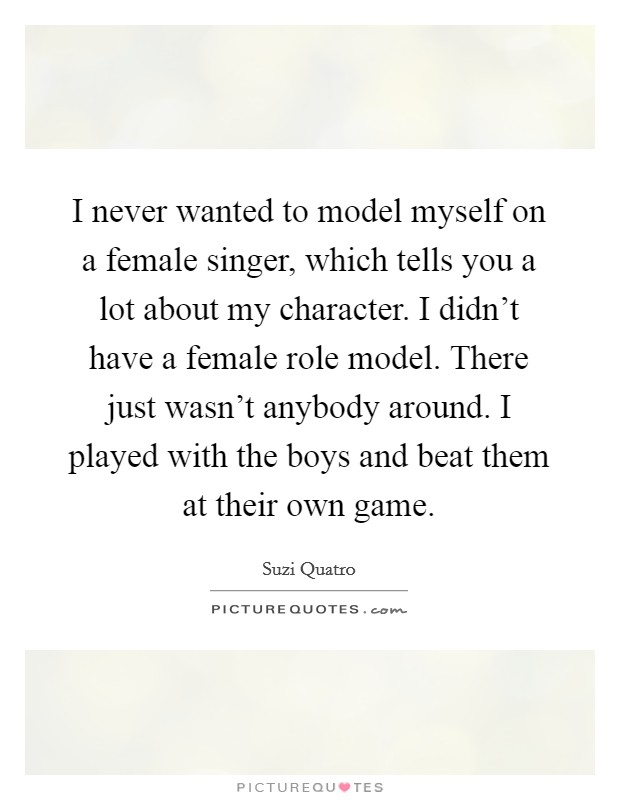 I never wanted to model myself on a female singer, which tells you a lot about my character. I didn't have a female role model. There just wasn't anybody around. I played with the boys and beat them at their own game Picture Quote #1
