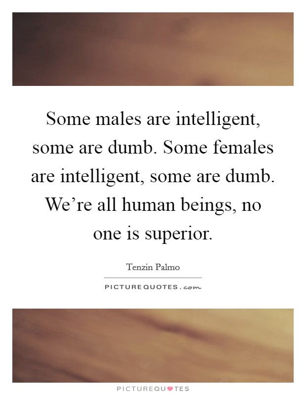 Some males are intelligent, some are dumb. Some females are intelligent, some are dumb. We're all human beings, no one is superior Picture Quote #1