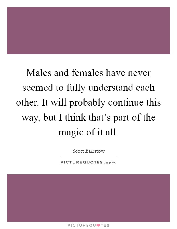 Males and females have never seemed to fully understand each other. It will probably continue this way, but I think that's part of the magic of it all Picture Quote #1