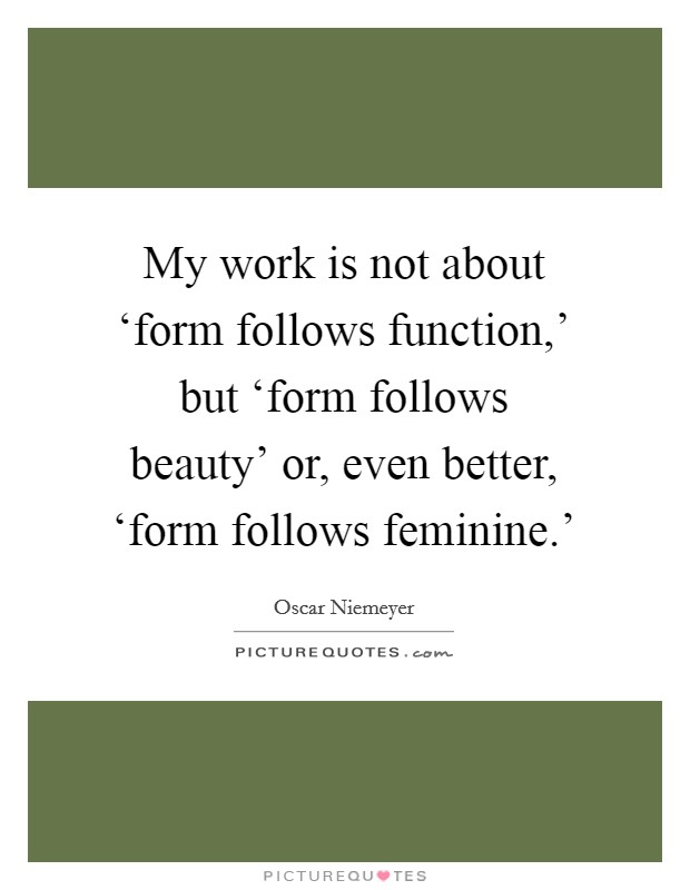 My work is not about 'form follows function,' but 'form follows beauty' or, even better, 'form follows feminine.' Picture Quote #1