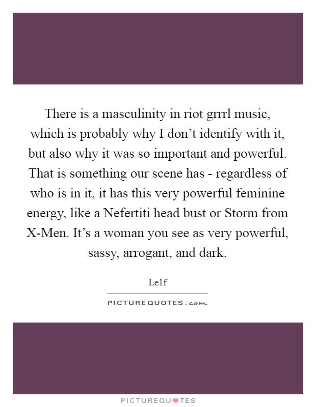 There is a masculinity in riot grrrl music, which is probably why I don't identify with it, but also why it was so important and powerful. That is something our scene has - regardless of who is in it, it has this very powerful feminine energy, like a Nefertiti head bust or Storm from X-Men. It's a woman you see as very powerful, sassy, arrogant, and dark Picture Quote #1