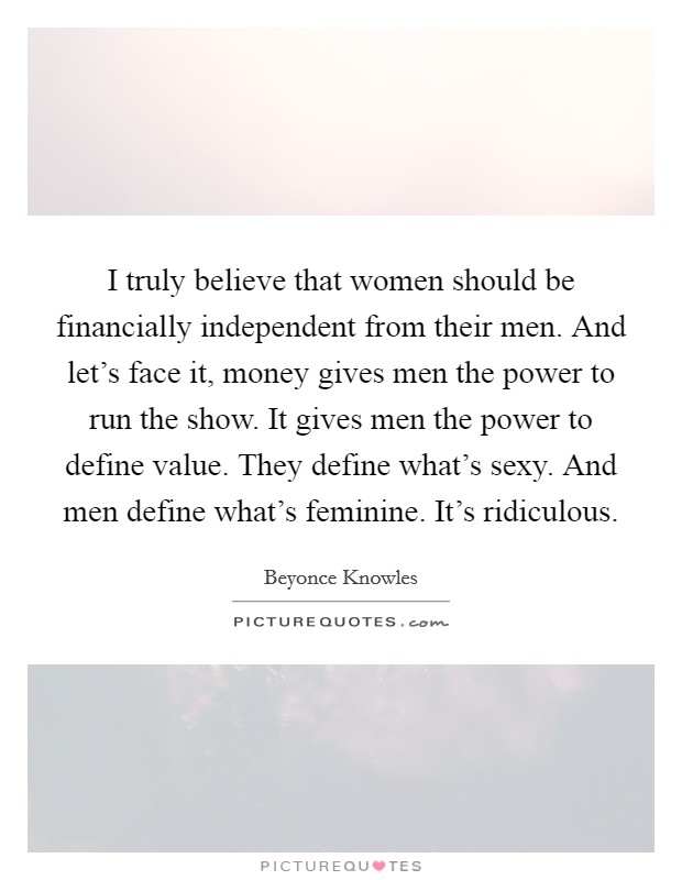 I truly believe that women should be financially independent from their men. And let's face it, money gives men the power to run the show. It gives men the power to define value. They define what's sexy. And men define what's feminine. It's ridiculous Picture Quote #1