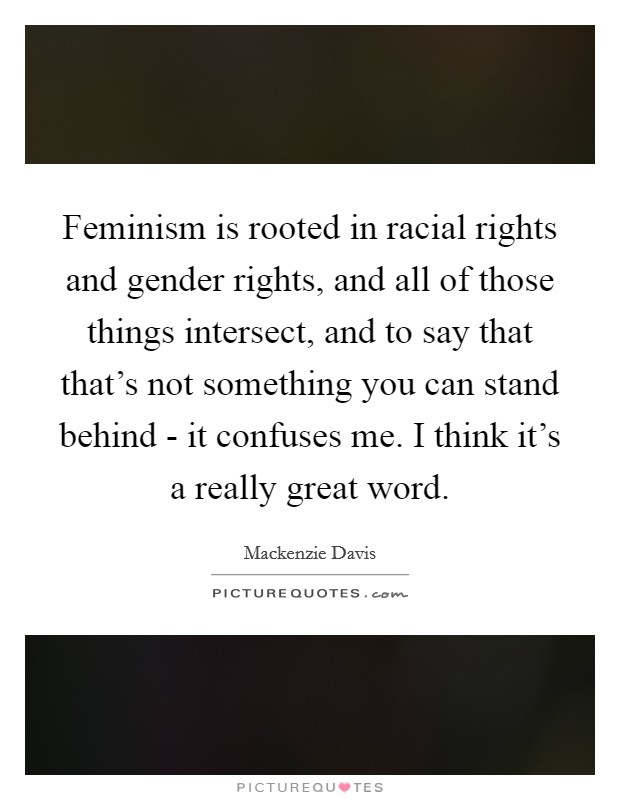 Feminism is rooted in racial rights and gender rights, and all of those things intersect, and to say that that's not something you can stand behind - it confuses me. I think it's a really great word Picture Quote #1