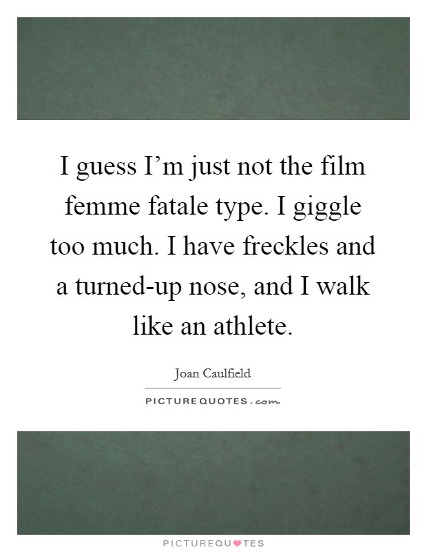 I Guess I'm Just Not The Film Femme Fatale Type. I Giggle