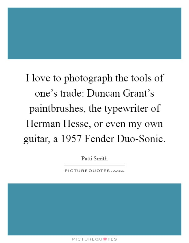 I love to photograph the tools of one's trade: Duncan Grant's paintbrushes, the typewriter of Herman Hesse, or even my own guitar, a 1957 Fender Duo-Sonic Picture Quote #1