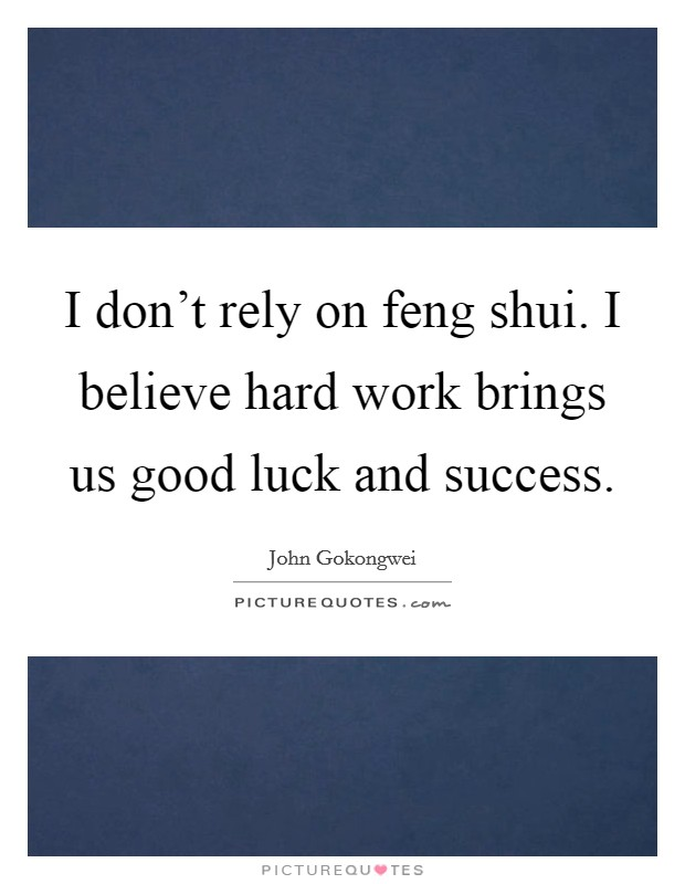 I don't rely on feng shui. I believe hard work brings us good luck and success. Picture Quote #1