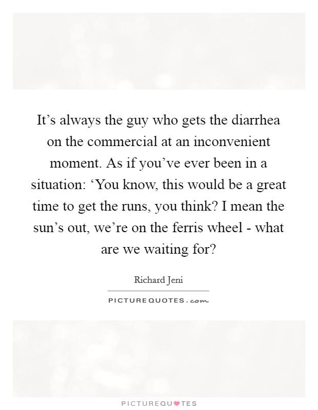 It's always the guy who gets the diarrhea on the commercial at an inconvenient moment. As if you've ever been in a situation: 'You know, this would be a great time to get the runs, you think? I mean the sun's out, we're on the ferris wheel - what are we waiting for? Picture Quote #1