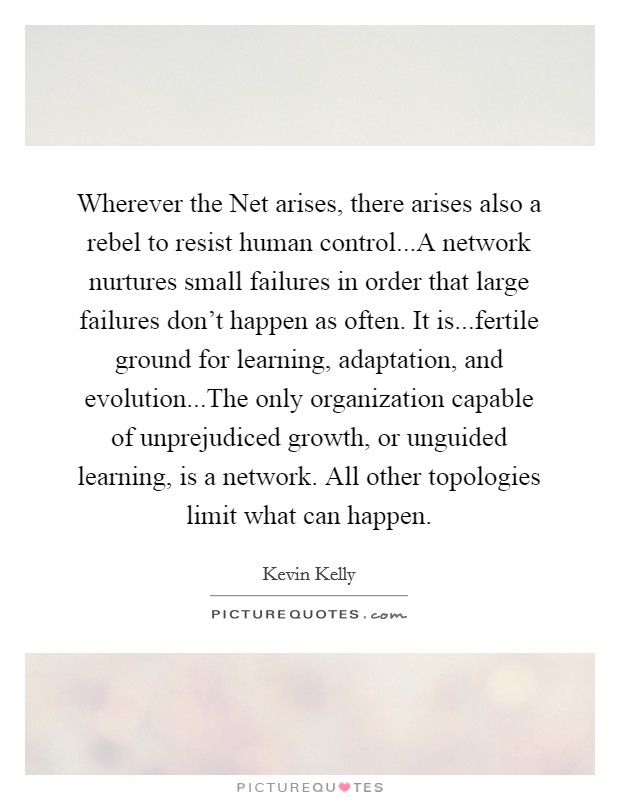 Wherever the Net arises, there arises also a rebel to resist human control...A network nurtures small failures in order that large failures don't happen as often. It is...fertile ground for learning, adaptation, and evolution...The only organization capable of unprejudiced growth, or unguided learning, is a network. All other topologies limit what can happen Picture Quote #1