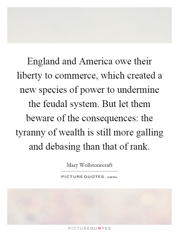 England and America owe their liberty to commerce, which created a new species of power to undermine the feudal system. But let them beware of the consequences: the tyranny of wealth is still more galling and debasing than that of rank Picture Quote #1