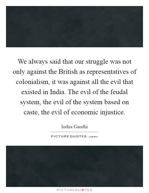 We always said that our struggle was not only against the British as representatives of colonialism, it was against all the evil that existed in India. The evil of the feudal system, the evil of the system based on caste, the evil of economic injustice Picture Quote #1