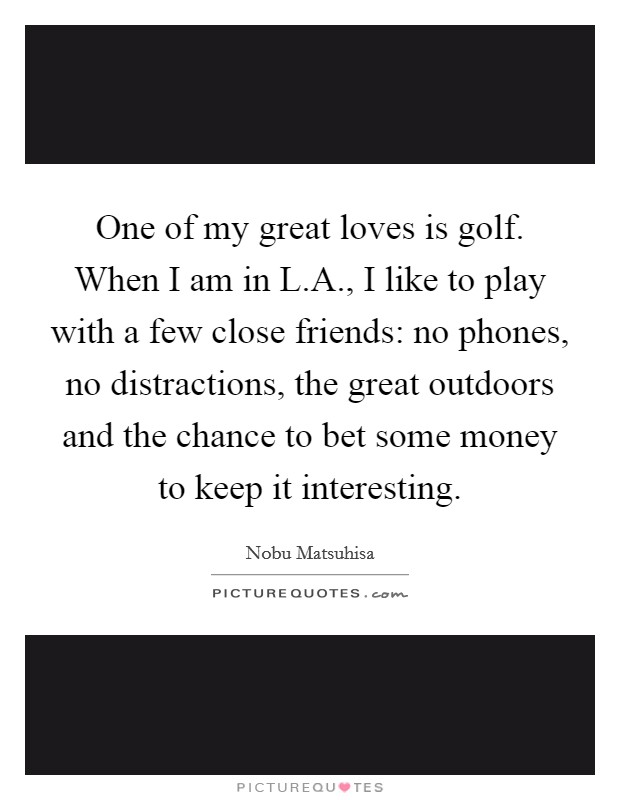One of my great loves is golf. When I am in L.A., I like to play with a few close friends: no phones, no distractions, the great outdoors and the chance to bet some money to keep it interesting Picture Quote #1