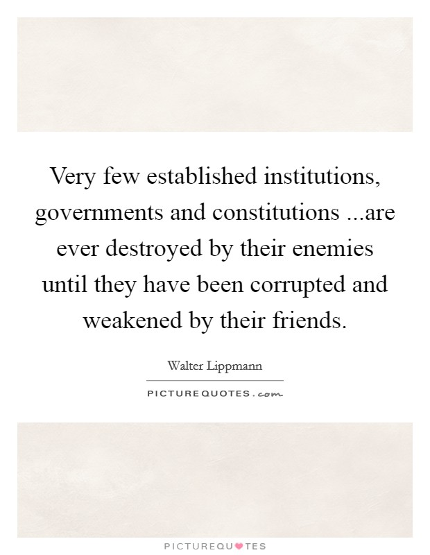 Very few established institutions, governments and constitutions ...are ever destroyed by their enemies until they have been corrupted and weakened by their friends Picture Quote #1