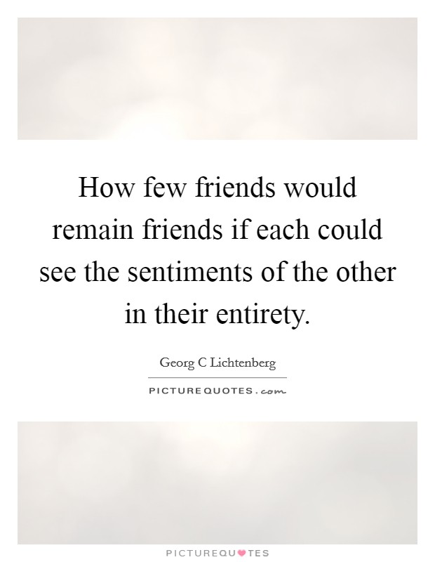 How few friends would remain friends if each could see the sentiments of the other in their entirety Picture Quote #1