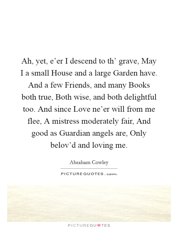 Ah, yet, e'er I descend to th' grave, May I a small House and a large Garden have. And a few Friends, and many Books both true, Both wise, and both delightful too. And since Love ne'er will from me flee, A mistress moderately fair, And good as Guardian angels are, Only belov'd and loving me Picture Quote #1