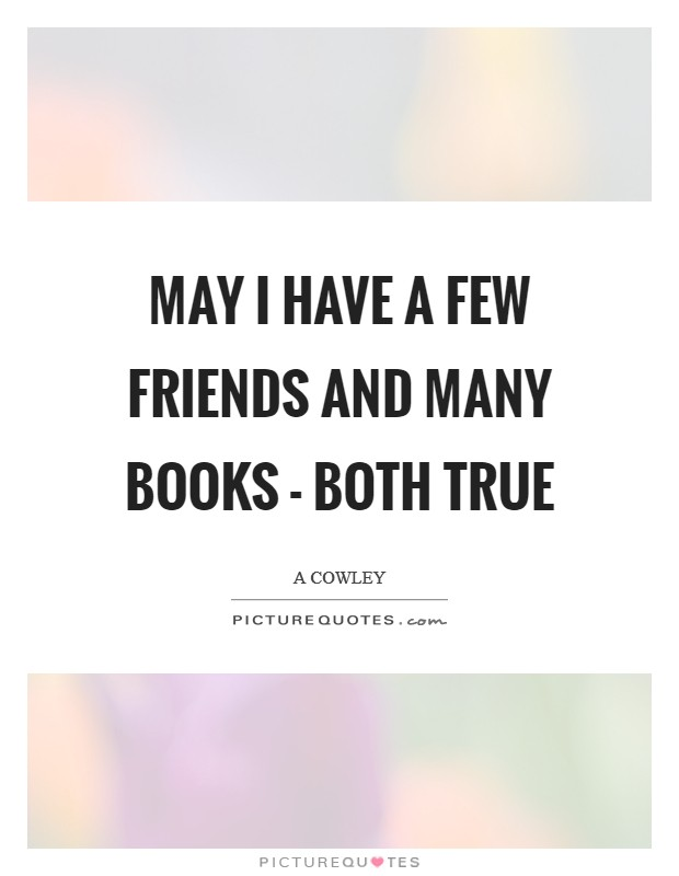 May I have a few friends and many books - both true Picture Quote #1