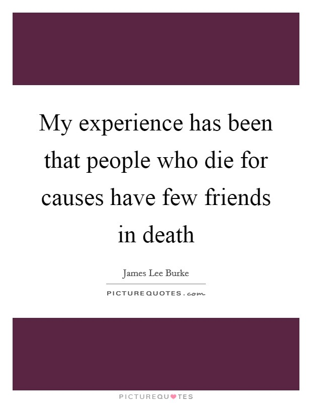 My experience has been that people who die for causes have few friends in death Picture Quote #1