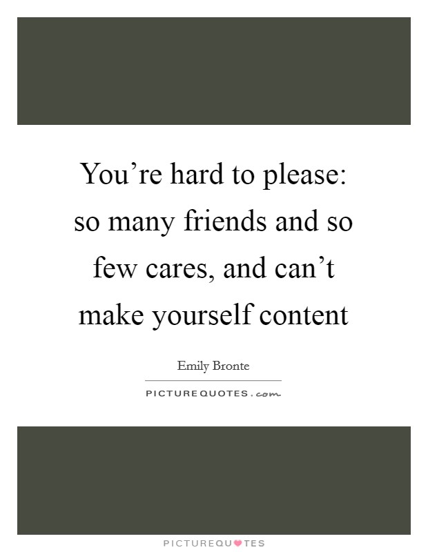You're hard to please: so many friends and so few cares, and can't make yourself content Picture Quote #1