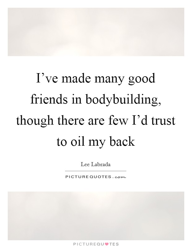 I've made many good friends in bodybuilding, though there are few I'd trust to oil my back Picture Quote #1