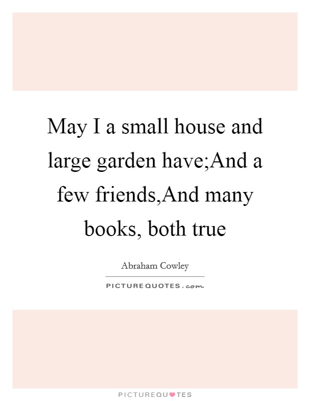 May I a small house and large garden have;And a few friends,And many books, both true Picture Quote #1