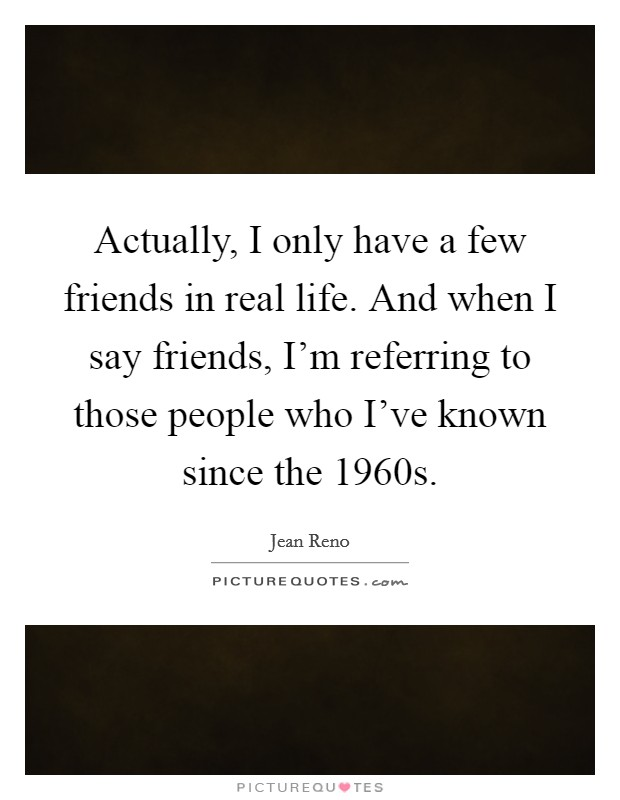 Actually, I only have a few friends in real life. And when I say friends, I'm referring to those people who I've known since the 1960s Picture Quote #1