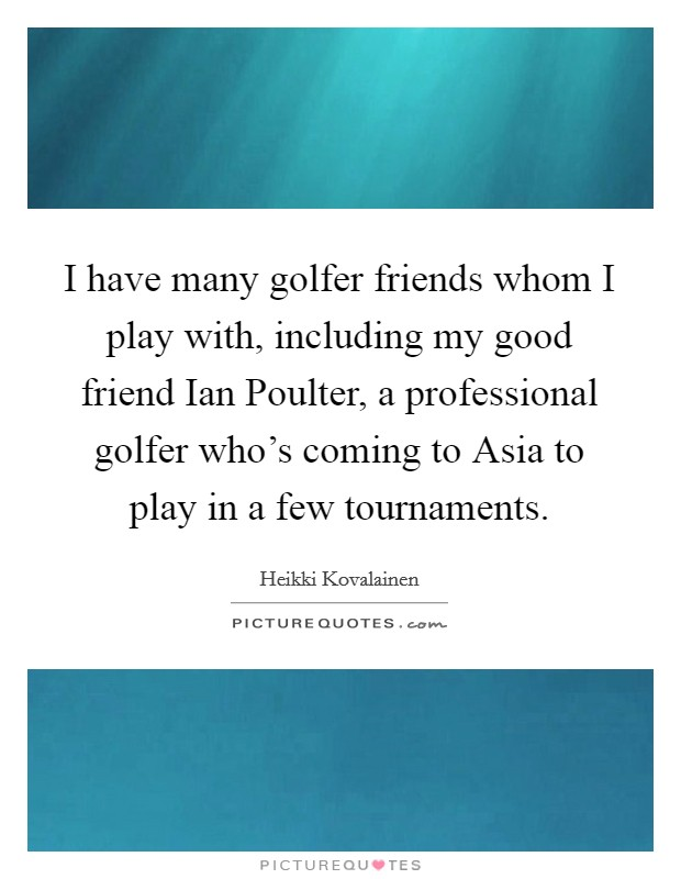 I have many golfer friends whom I play with, including my good friend Ian Poulter, a professional golfer who's coming to Asia to play in a few tournaments Picture Quote #1