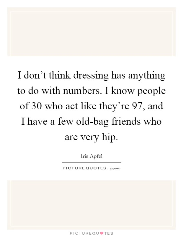 I don't think dressing has anything to do with numbers. I know people of 30 who act like they're 97, and I have a few old-bag friends who are very hip Picture Quote #1