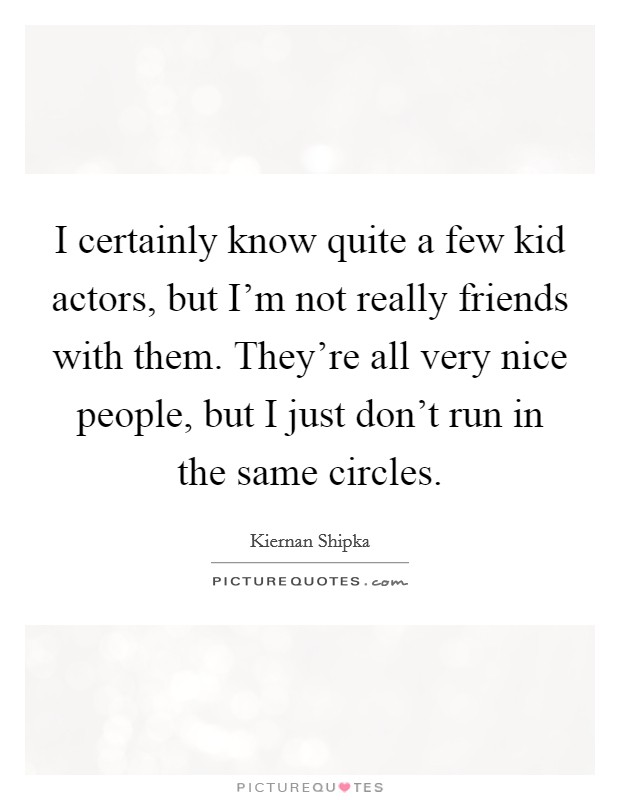 I certainly know quite a few kid actors, but I'm not really friends with them. They're all very nice people, but I just don't run in the same circles Picture Quote #1