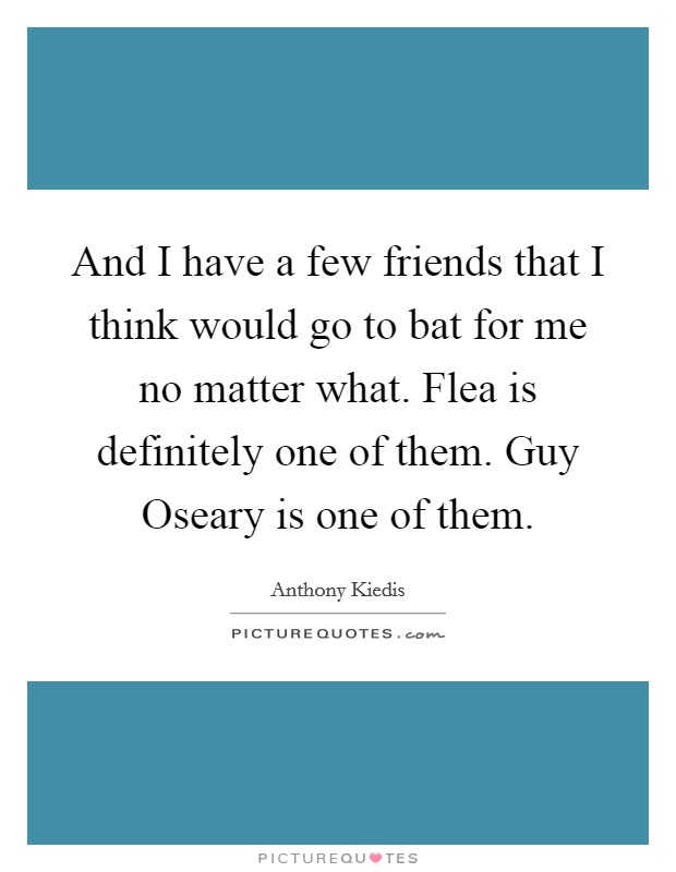 And I have a few friends that I think would go to bat for me no matter what. Flea is definitely one of them. Guy Oseary is one of them Picture Quote #1