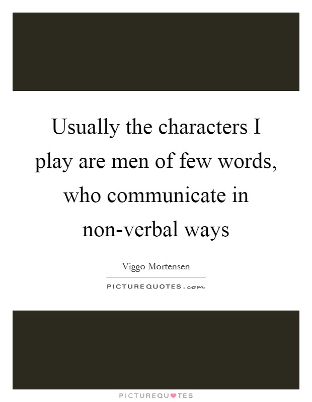 Usually the characters I play are men of few words, who communicate in non-verbal ways Picture Quote #1