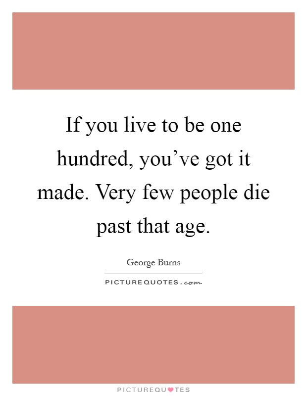 If you live to be one hundred, you've got it made. Very few people die past that age Picture Quote #1