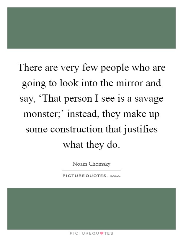 There are very few people who are going to look into the mirror and say, 'That person I see is a savage monster;' instead, they make up some construction that justifies what they do Picture Quote #1