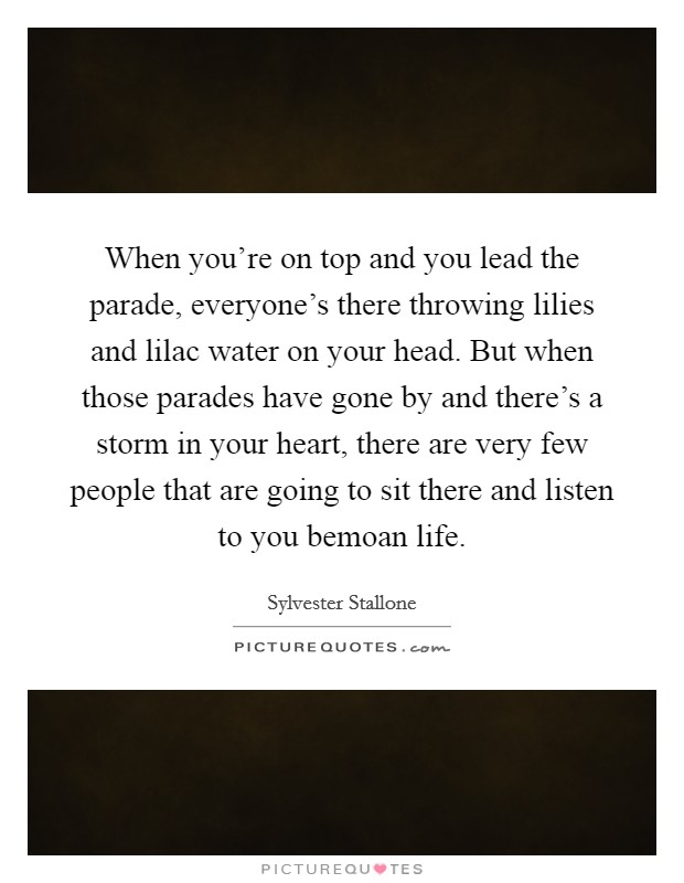 When you're on top and you lead the parade, everyone's there throwing lilies and lilac water on your head. But when those parades have gone by and there's a storm in your heart, there are very few people that are going to sit there and listen to you bemoan life Picture Quote #1