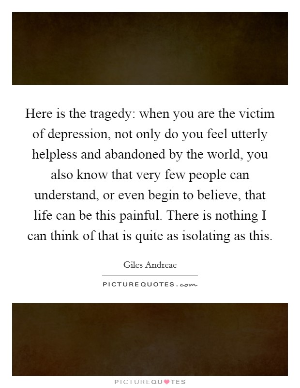Here is the tragedy: when you are the victim of depression, not only do you feel utterly helpless and abandoned by the world, you also know that very few people can understand, or even begin to believe, that life can be this painful. There is nothing I can think of that is quite as isolating as this Picture Quote #1