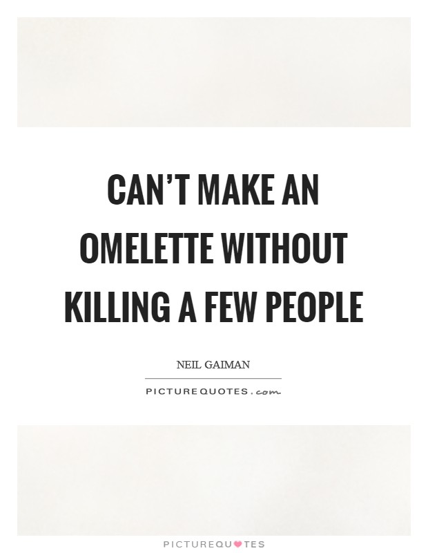 Can't make an omelette without killing a few people Picture Quote #1