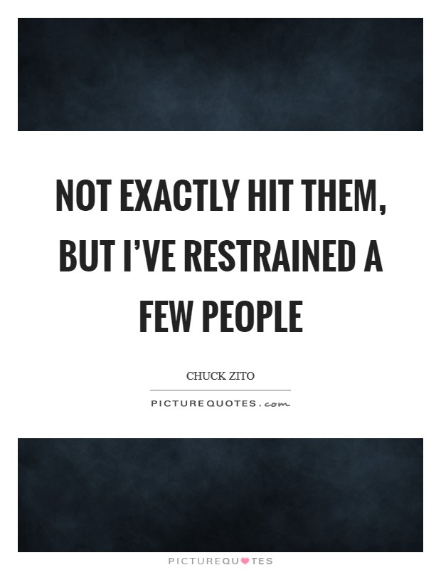 Not exactly hit them, but I've restrained a few people Picture Quote #1