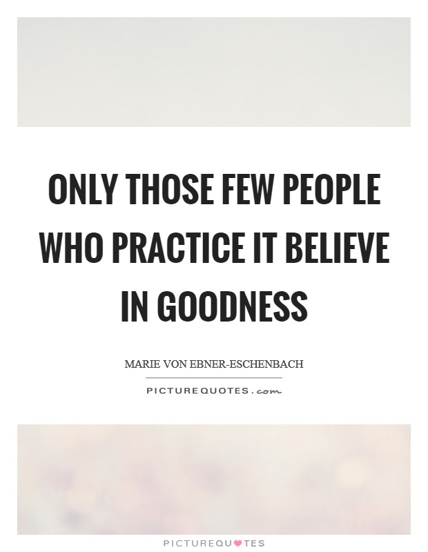 Only those few people who practice it believe in goodness Picture Quote #1