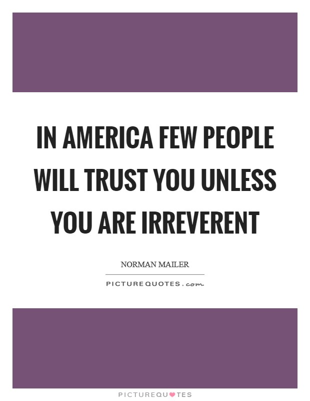 In America few people will trust you unless you are irreverent Picture Quote #1