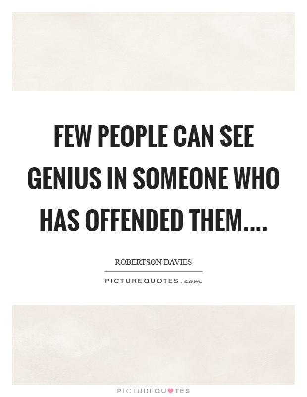 Few people can see genius in someone who has offended them Picture Quote #1