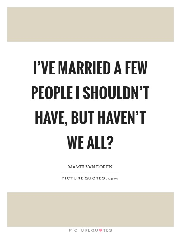 I've married a few people I shouldn't have, but haven't we all? Picture Quote #1