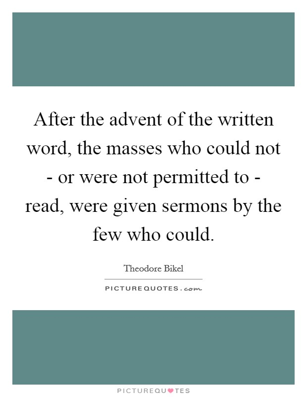 After the advent of the written word, the masses who could not - or were not permitted to - read, were given sermons by the few who could Picture Quote #1