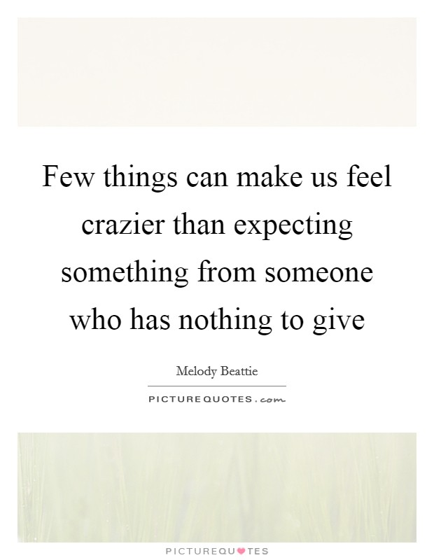 Few things can make us feel crazier than expecting something from someone who has nothing to give Picture Quote #1