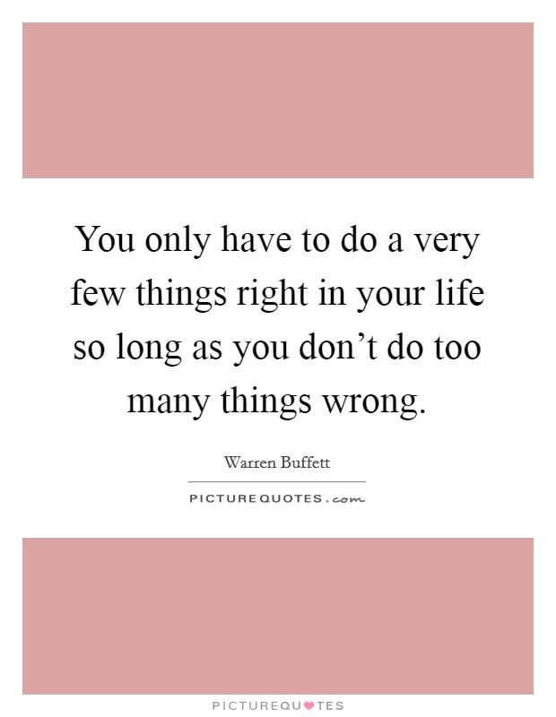 You only have to do a very few things right in your life so long as you don't do too many things wrong Picture Quote #1